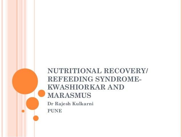 NUTRITIONAL RECOVERY/ REFEEDING SYNDROMEKWASHIORKAR AND MARASMUS Dr Rajesh Kulkarni PUNE