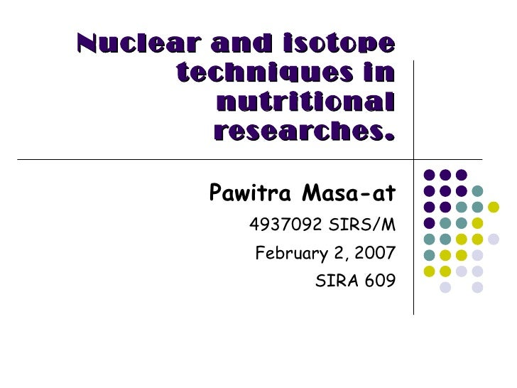 Nuclear and isotope techniques in   nutritional researches. Pawitra Masa-at 4937092 SIRS/M February 2, 2007 SIRA 609