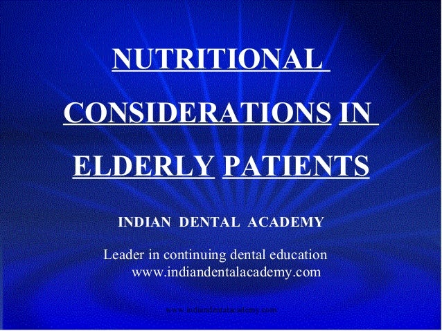 NUTRITIONAL CONSIDERATIONS IN ELDERLY PATIENTS INDIAN DENTAL ACADEMY Leader in continuing dental education www.indiandenta...