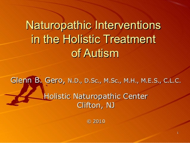 Naturopathic Interventions    in the Holistic Treatment            of AutismGlenn B. Gero,   N.D., D.Sc., M.Sc., M.H., M.E...