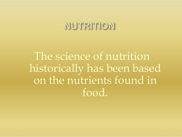 The science of nutrition historically has been based on the nutrients found in food.