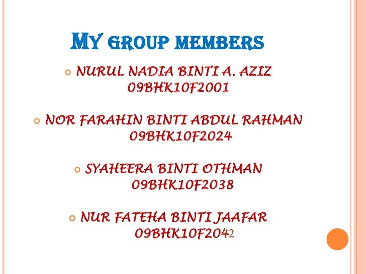 MY GROUP MEMBERS         NURUL NADIA BINTI A. AZIZ                09BHK10F2001   NOR FARAHIN BINTI ABDUL RAHMAN         ...