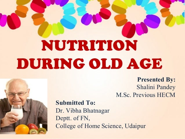 NUTRITION DURING OLD AGE Presented By: Shalini Pandey M.Sc. Previous HECM Submitted To: Dr. Vibha Bhatnagar Deptt. of FN, ...
