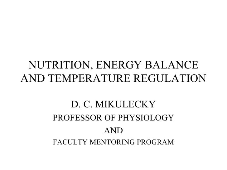 NUTRITION, ENERGY BALANCE AND TEMPERATURE REGULATION D. C. MIKULECKY PROFESSOR OF PHYSIOLOGY AND FACULTY MENTORING PROGRAM