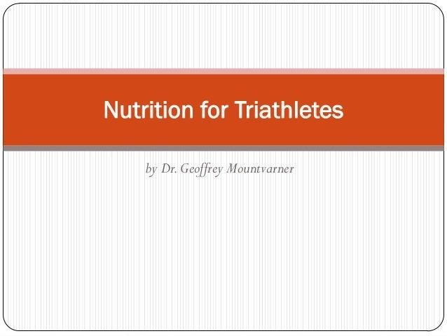 Nutrition for Triathletes    by Dr. Geoffrey Mountvarner