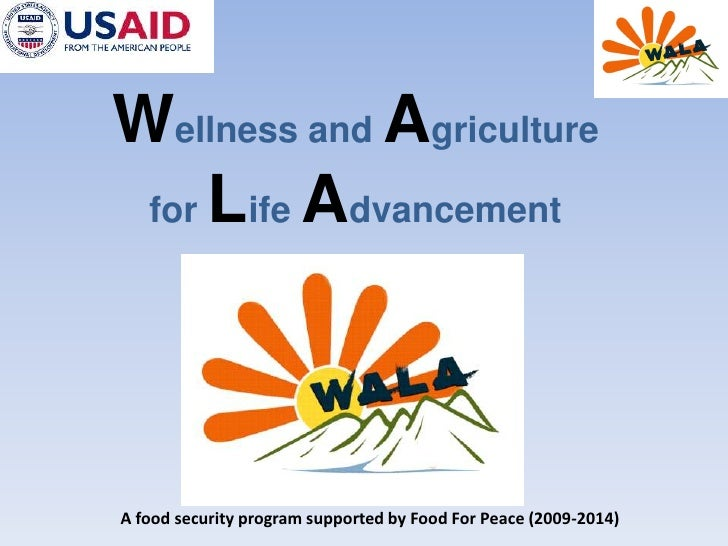 Wellness and Agriculture<br />forLifeAdvancement<br />A food security program supported by Food For Peace (2009-2014)<br />