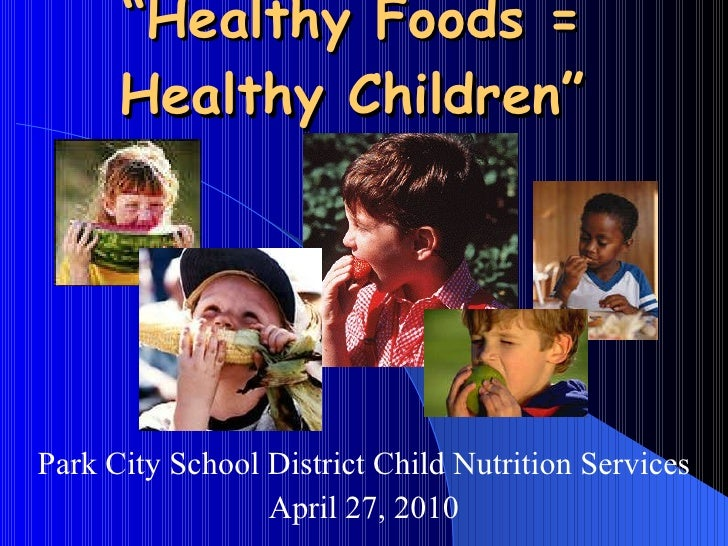 """ Healthy Foods =  Healthy Children""  Park City School District Child Nutrition Services April 27, 2010"