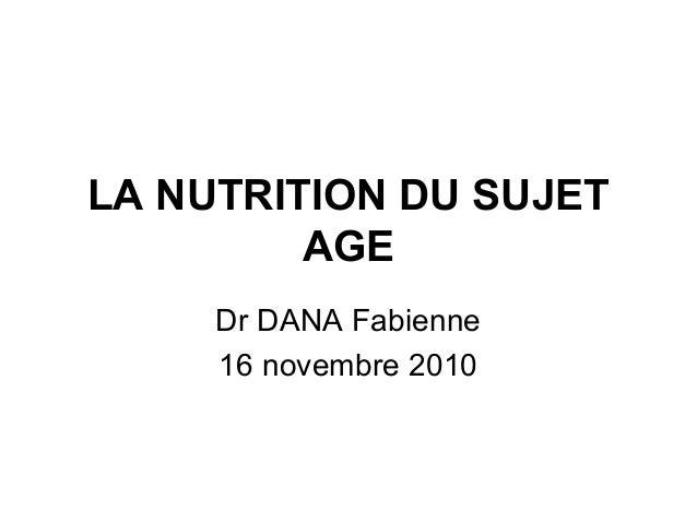 LA NUTRITION DU SUJET AGE Dr DANA Fabienne 16 novembre 2010