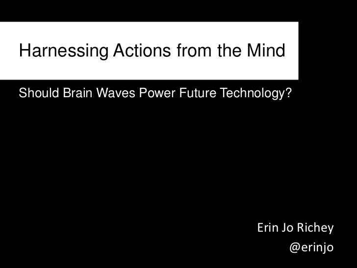 Harnessing Actions from the Mind<br />Should Brain Waves Power Future Technology?<br />Erin Jo Richey<br />@erinjo<br />