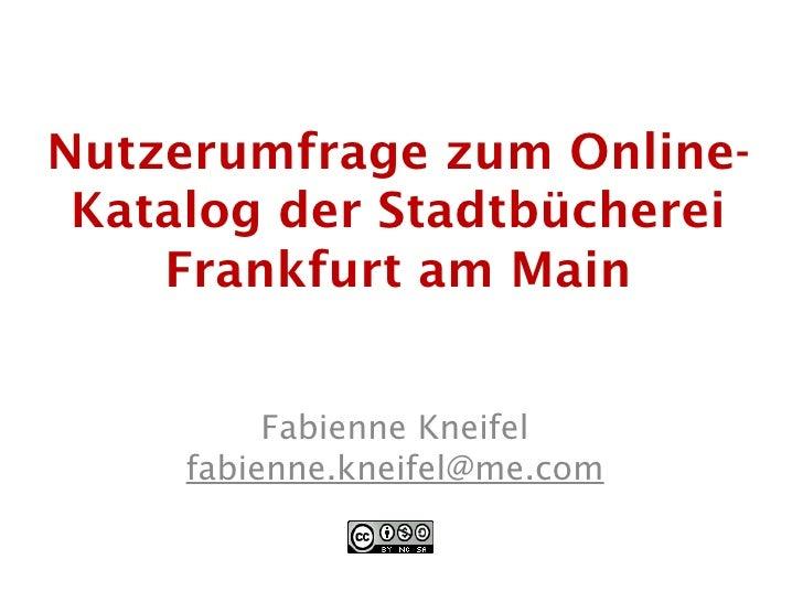 Nutzerumfrage zum Online-  Katalog der Stadtbücherei     Frankfurt am Main             Fabienne Kneifel      fabienne.knei...