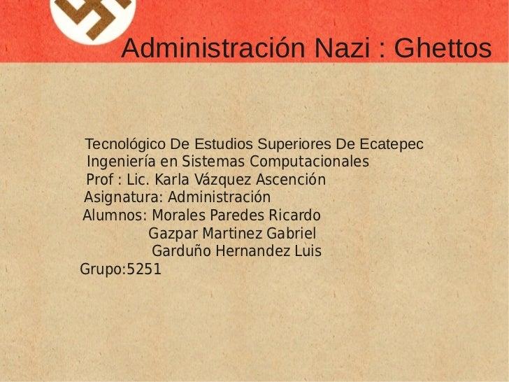 Administración Nazi : GhettosTecnológico De Estudios Superiores De Ecatepec Ingeniería en Sistemas Computacionales Prof : ...