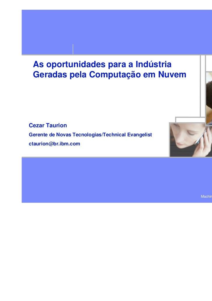 As oportunidades para a Indústria Geradas pela Computação em NuvemCezar TaurionGerente de Novas Tecnologias/Technical Evan...