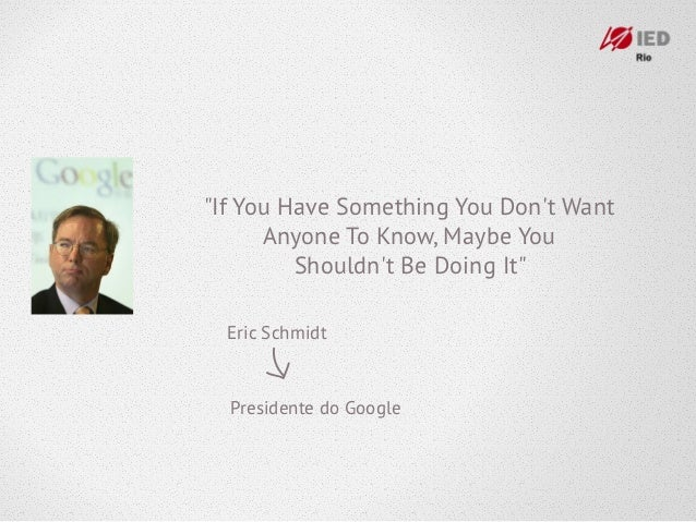 """""""If You Have Something You Dont Want      Anyone To Know, Maybe You         Shouldnt Be Doing It""""  Eric Schmidt  President..."""