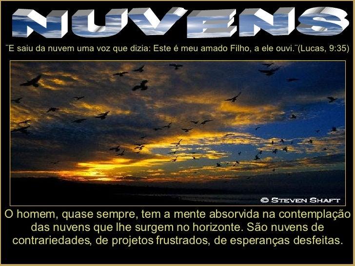 NUVENS ¨E saiu da nuvem uma voz que dizia: Este é meu amado Filho, a ele ouvi.¨(Lucas, 9:35) O homem, quase sempre, tem a ...