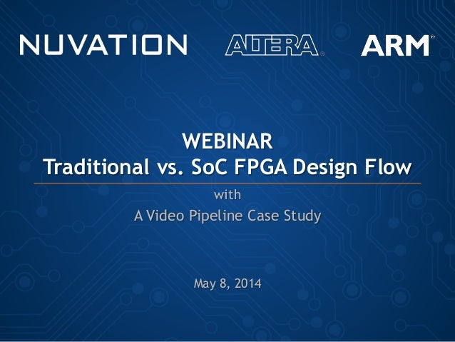 WEBINAR Traditional vs. SoC FPGA Design Flow with A Video Pipeline Case Study May 8, 2014