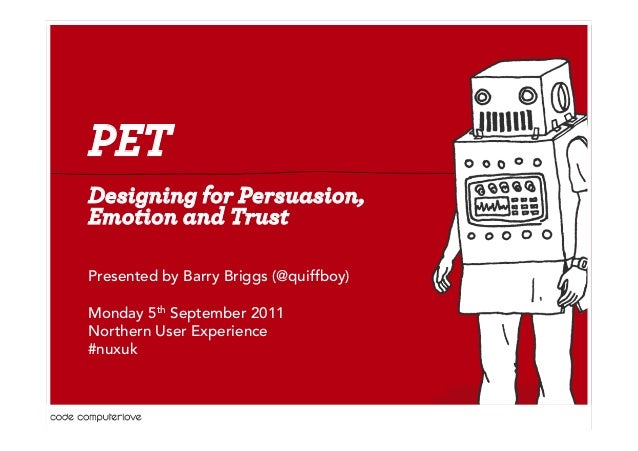 PET  Designing for Persuasion,  Emotion and Trust  Presented by Barry Briggs (@quiffboy)  Monday 5th September 2011  North...