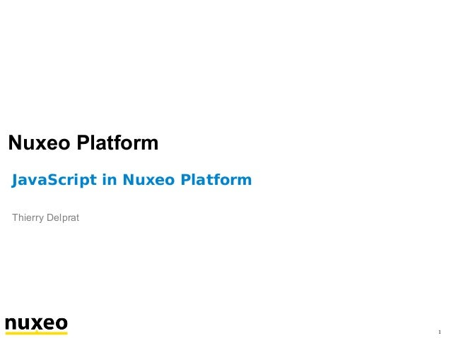 Nuxeo Platform JavaScript in Nuxeo Platform Thierry Delprat  1