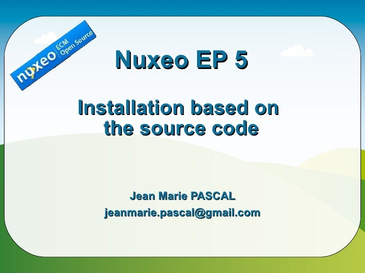 Nuxeo EP 5 Installation based on    the source code         Jean Marie PASCAL   jeanmarie.pascal@gmail.com