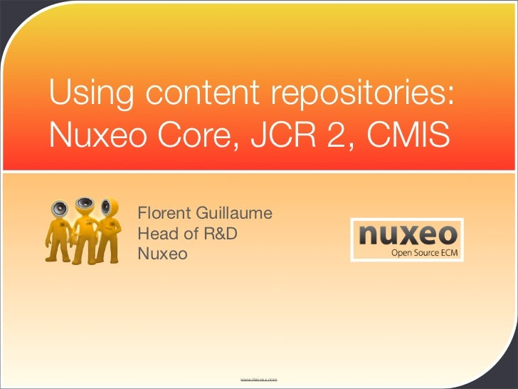 Using content repositories: Nuxeo Core, JCR 2, CMIS       Florent Guillaume      Head of R&D      Nuxeo                   ...