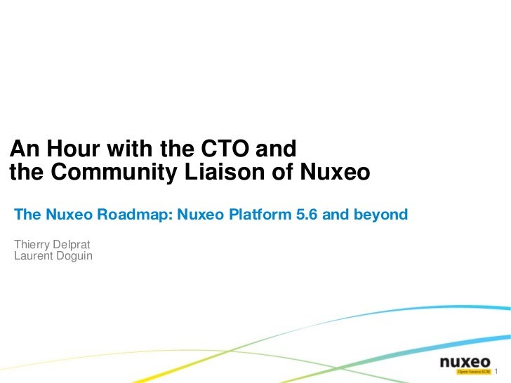 An Hour with the CTO andthe Community Liaison of NuxeoThe Nuxeo Roadmap: Nuxeo Platform 5.6 and beyondThierry DelpratLaure...