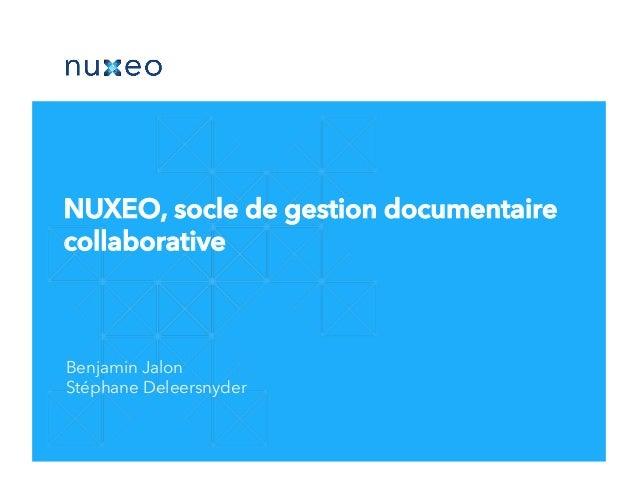 Benjamin Jalon Stéphane Deleersnyder NUXEO, socle de gestion documentaire collaborative