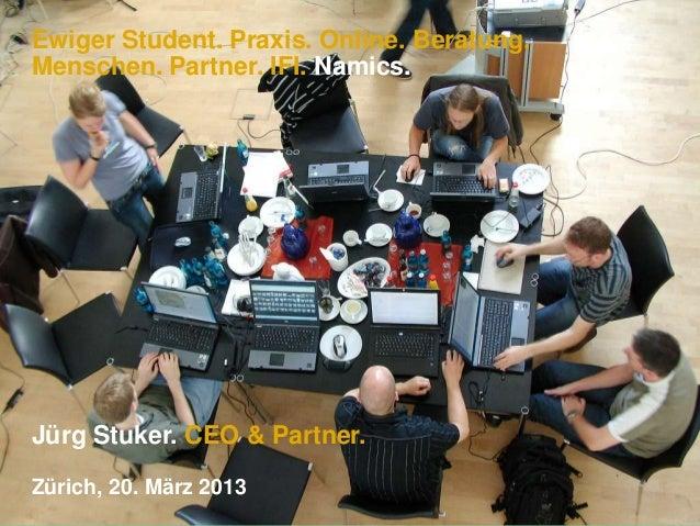 Ewiger Student. Praxis. Online. Beratung.Menschen. Partner. IFI. Namics.Jürg Stuker. CEO & Partner.Zürich, 20. März 2013