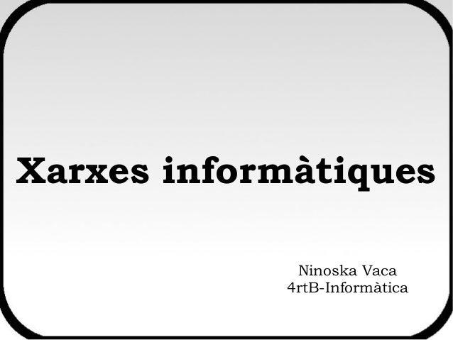 Xarxes informàtiques Ninoska Vaca 4rtB-Informàtica
