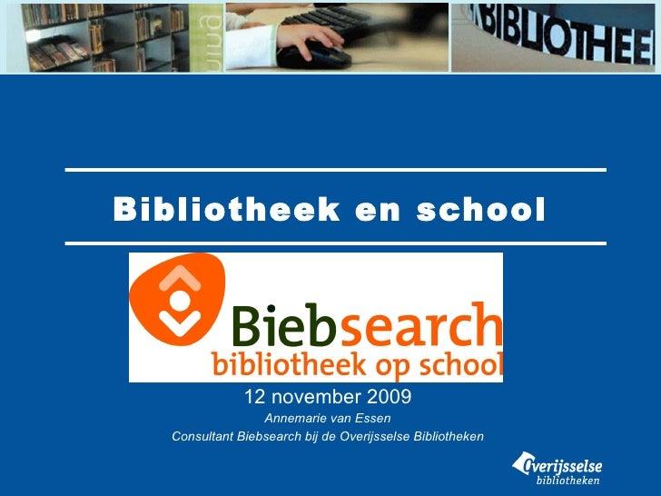 Bibliotheek en school 12 november 2009 Annemarie van Essen Consultant Biebsearch bij de Overijsselse Bibliotheken