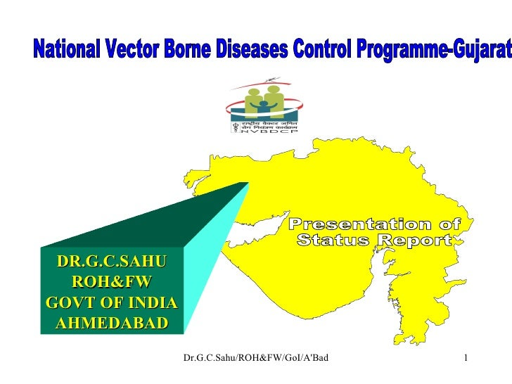 National Vector Borne Diseases Control Programme-Gujarat  Presentation of  Status Report DR.G.C.SAHU ROH&FW GOVT OF INDIA ...