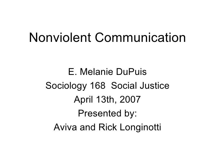 Nonviolent Communication E. Melanie DuPuis Sociology 168  Social Justice April 13th, 2007 Presented by: Aviva and Rick Lon...