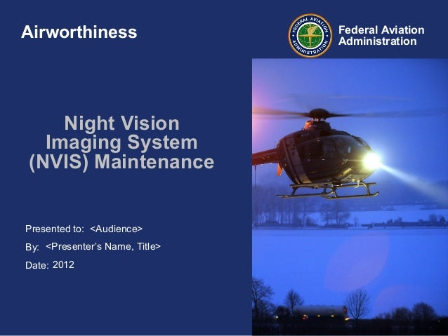 Presented to:By:Date:Federal AviationAdministrationNight VisionImaging System(NVIS) Maintenance<Audience><Presenter's Name...
