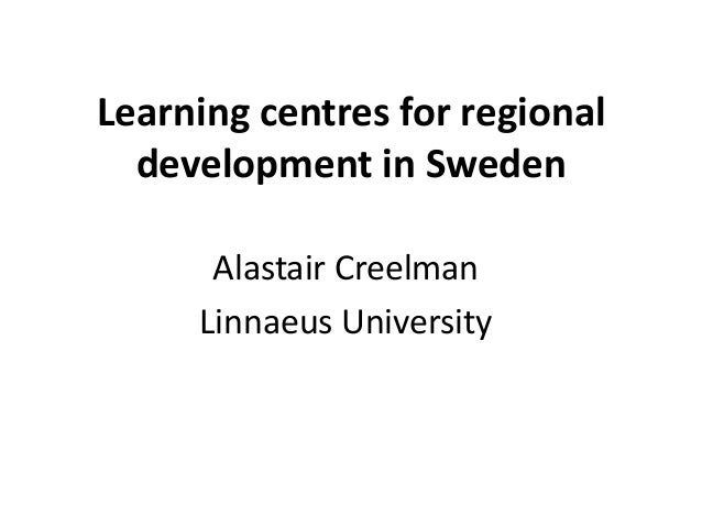 Learning centres for regional development in Sweden Alastair Creelman Linnaeus University