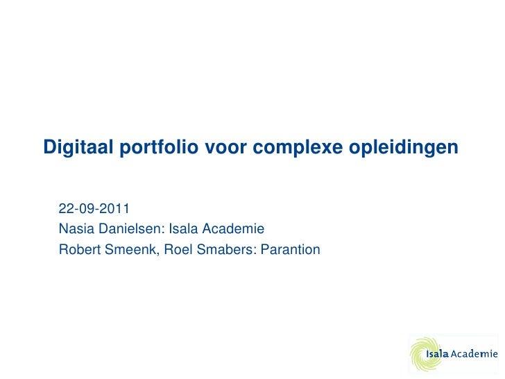 Digitaal portfolio voor complexe opleidingen 22-09-2011 Nasia Danielsen: Isala Academie Robert Smeenk, Roel Smabers: Paran...