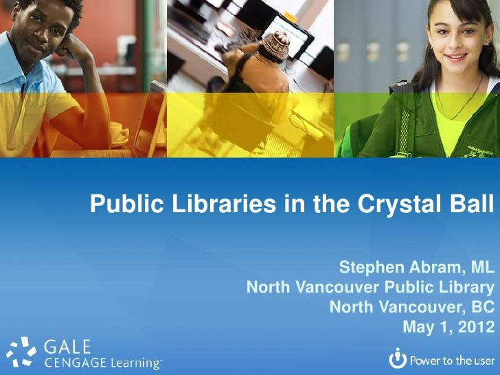 Public Libraries in the Crystal Ball                        Stephen Abram, ML             North Vancouver Public Library  ...