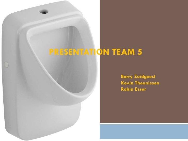 PRESENTATION TEAM 5 Barry Zuidgeest Kevin Theunissen Robin Esser