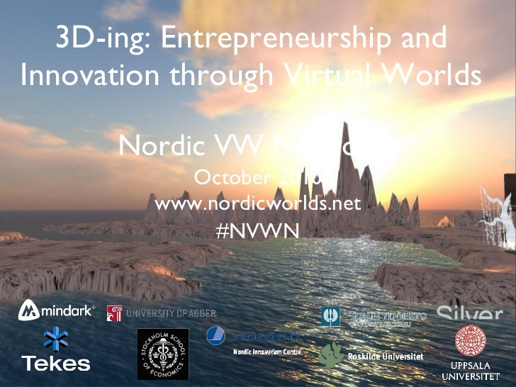 3D-ing: Entrepreneurship and Innovation through Virtual Worlds Nordic VW Network <ul><li>October 2010 </li></ul><ul><li>ww...
