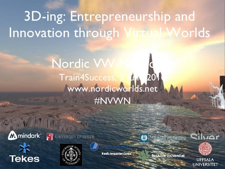 3D-ing: Entrepreneurship and Innovation through Virtual Worlds Nordic VW Network <ul><li>Train4Success, 3 June 2010 </li><...