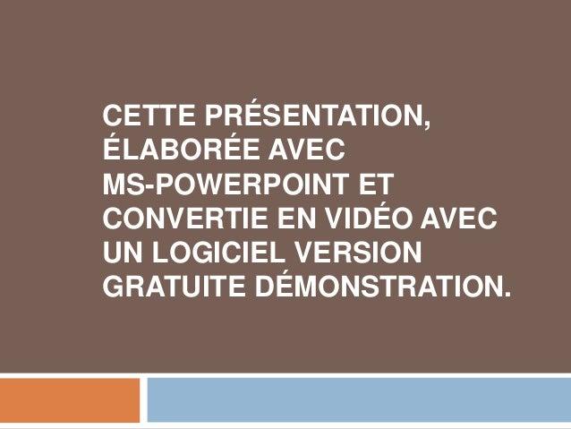CETTE PRÉSENTATION, ÉLABORÉE AVEC MS-POWERPOINT ET CONVERTIE EN VIDÉO AVEC UN LOGICIEL VERSION GRATUITE DÉMONSTRATION.