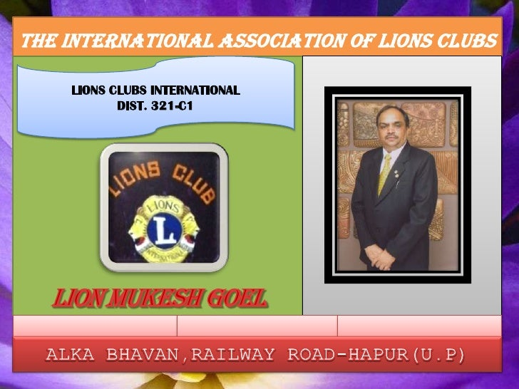 THE INTERNATIONAL ASSOCIATION OF LIONS CLUBS<br />LIONS CLUBS INTERNATIONAL<br />DIST. 321-C1<br />LION MUKESH GOEL<br />A...