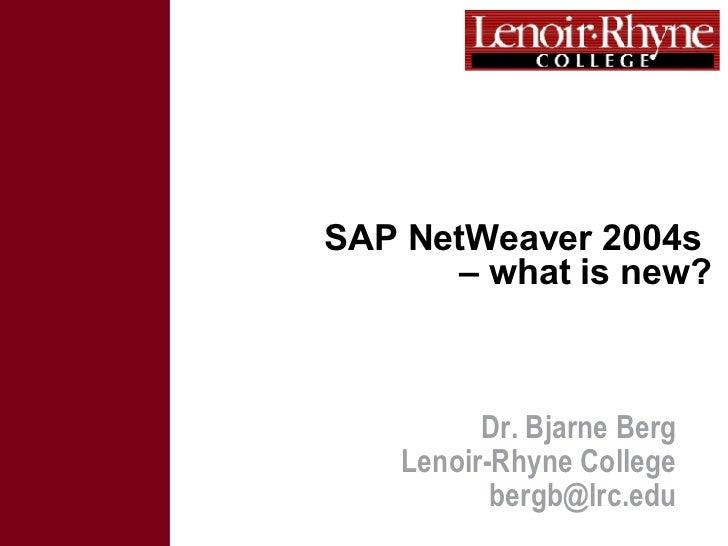 SAP NetWeaver 2004s  – what is new? Dr. Bjarne Berg Lenoir-Rhyne College [email_address]