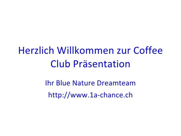 Herzlich Willkommen zur Coffee Club Präsentation Ihr Blue Nature Dreamteam http://www.1a-chance.ch
