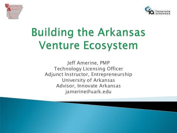 Building the ArkansasVenture Ecosystem<br />Jeff Amerine, PMP<br />Technology Licensing Officer<br />Adjunct Instructor, E...