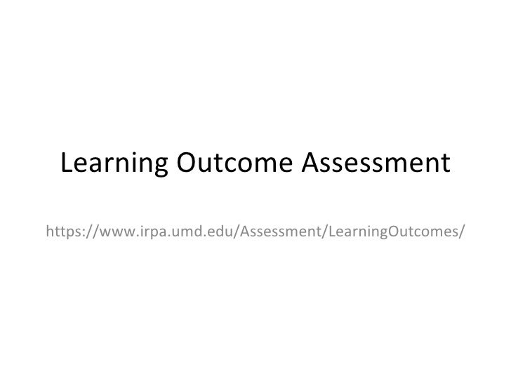 Learning Outcome Assessment https://www.irpa.umd.edu/Assessment/LearningOutcomes/