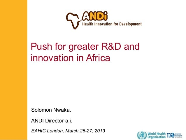 Push for greater R&D and innovation in Africa  Solomon Nwaka. ANDI Director a.i. EAHIC London, March 26-27, 2013