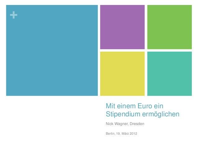 + Mit einem Euro ein Stipendium ermöglichen Nick Wagner, Dresden Berlin, 19. März 2012