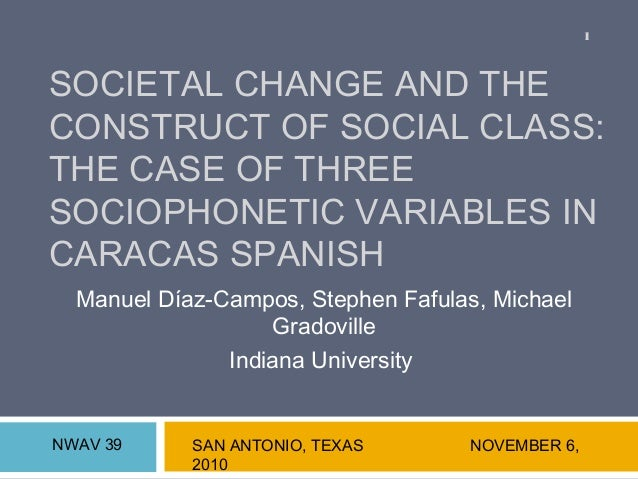 SOCIETAL CHANGE AND THE CONSTRUCT OF SOCIAL CLASS: THE CASE OF THREE SOCIOPHONETIC VARIABLES IN CARACAS SPANISH Manuel Día...
