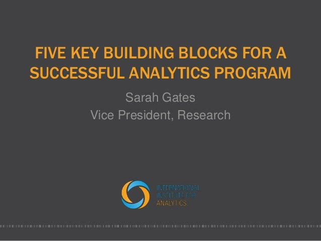 FIVE KEY BUILDING BLOCKS FOR A SUCCESSFUL ANALYTICS PROGRAM Sarah Gates Vice President, Research
