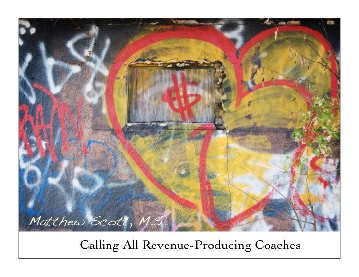 Matthew Scott, M.S.        Calling All Revenue-Producing Coaches