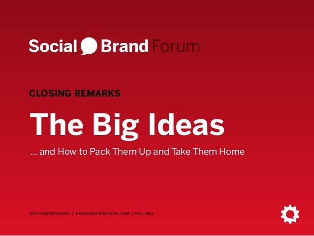 CLOSING REMARKS  The Big Ideas ... and How to Pack Them Up and Take Them Home  nick westergaard | branddrivendigital.com |...