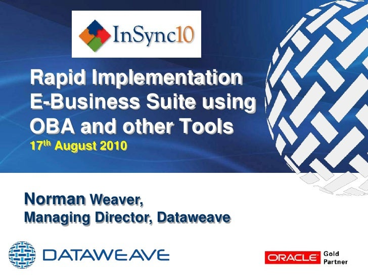 Rapid Implementation E-Business Suite using OBA and other Tools17thAugust 2010<br />Norman Weaver,Managing Director, Dataw...